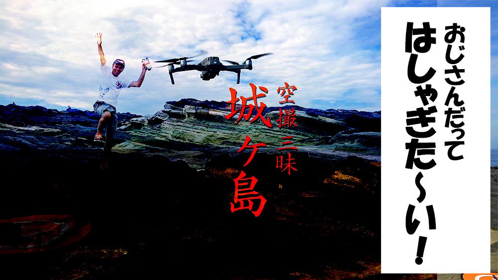 おじさんだって、はしゃぎたい!城ヶ島で空撮三昧。