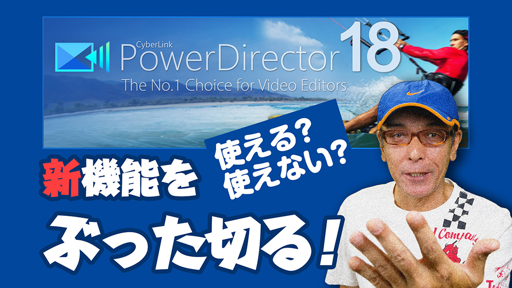 PowerDirector 18の新機能は使えるか使えないかをぶった切る!
