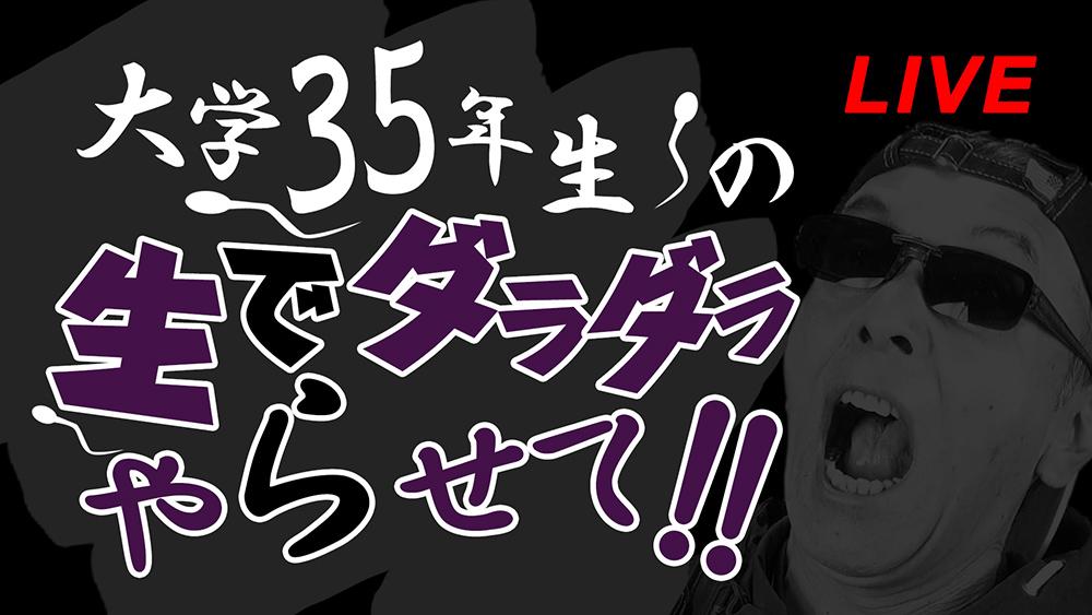 【第五回】大学35年生の生でダラダラやらせて!! - ライブ放送