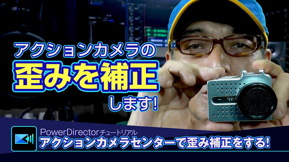 アクションカメラセンターで歪みを補正 - Power directorの使い方講座
