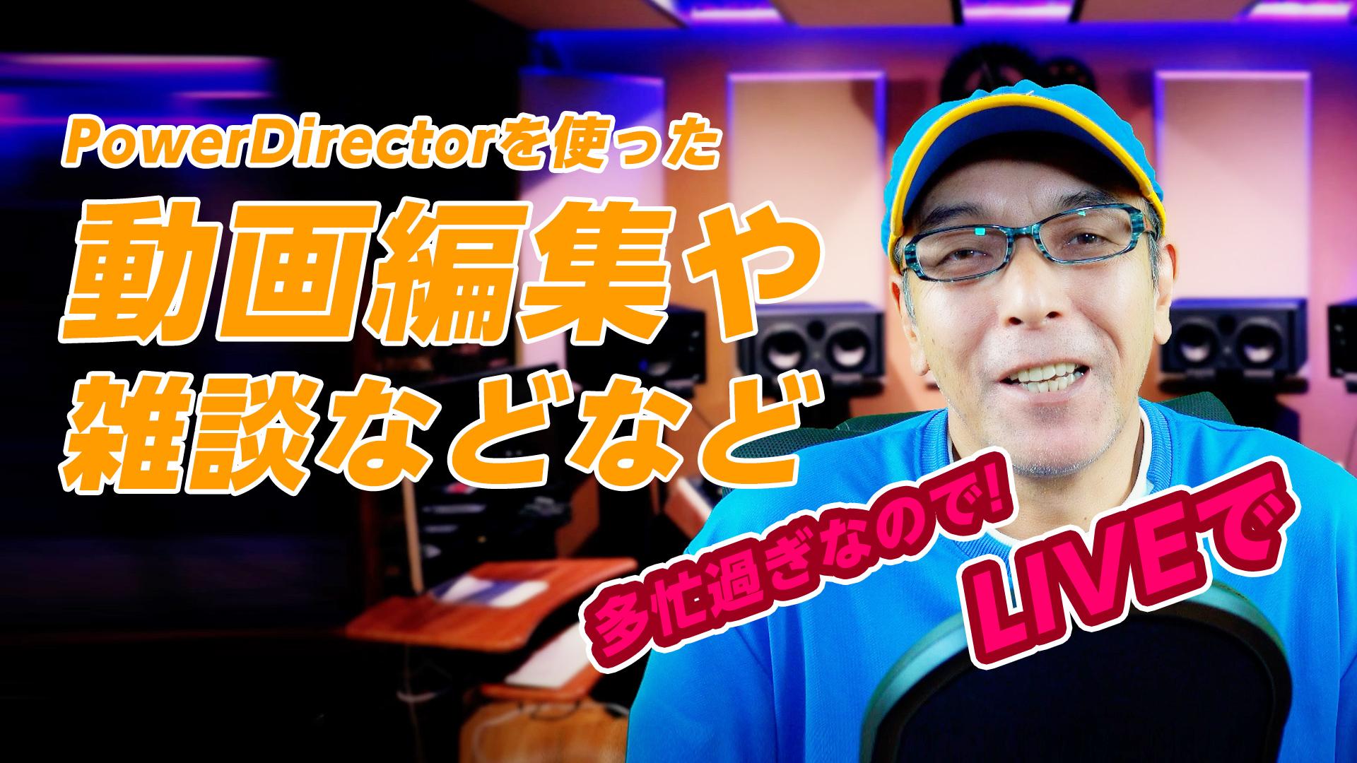 【ライブ】PowerDirectorを使った動画編集に関する質問受付&皆さんと雑談など