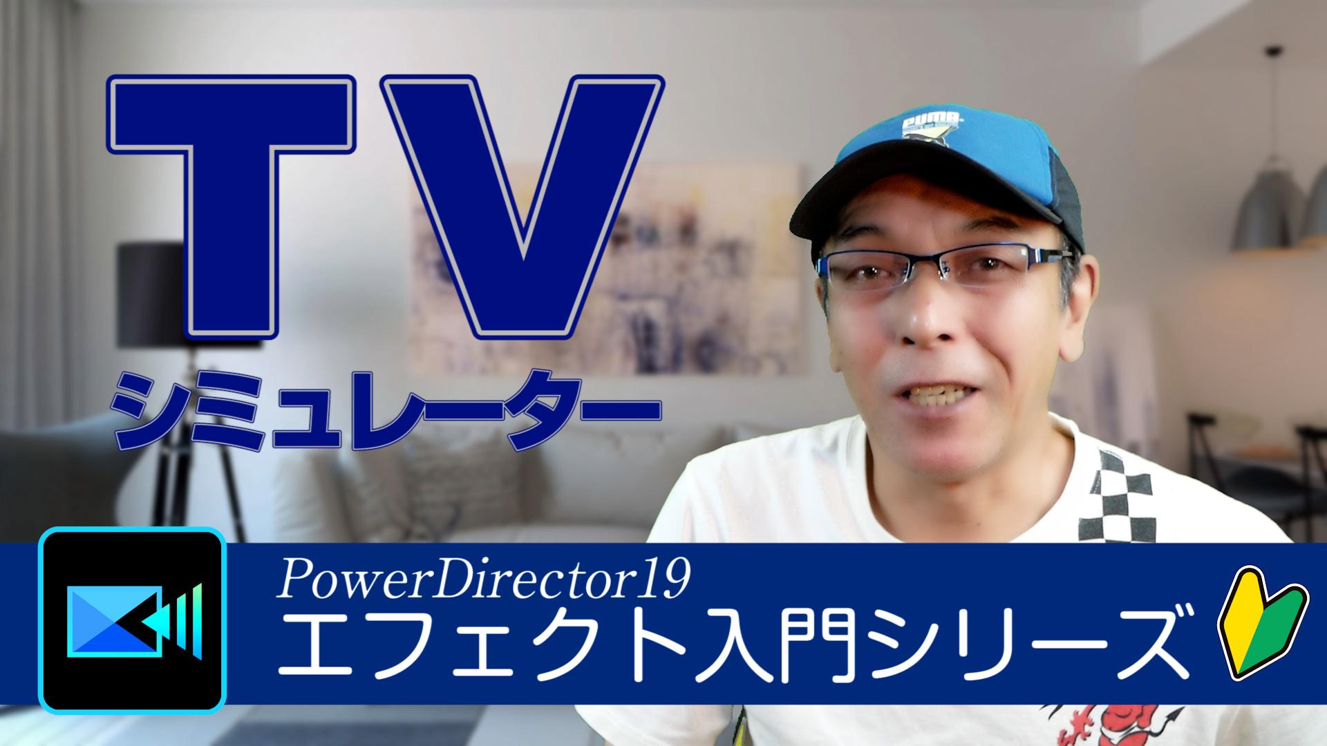 エフェクト(fx)入門シリーズ「TVシミュレーター」- PowerDirector19 初心者さん向け動画編集講座