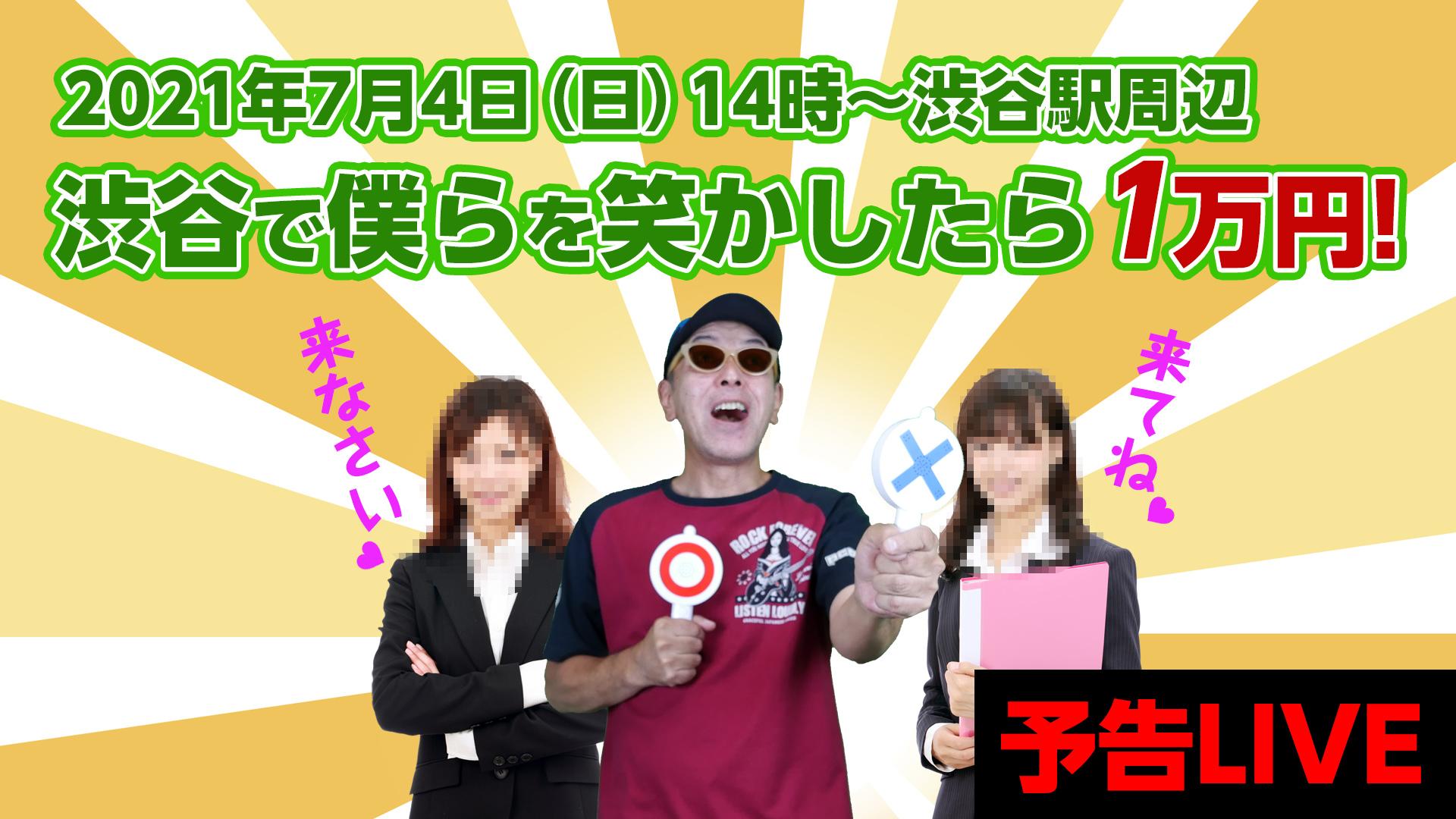 2021年7月4日(日)14:00~渋谷で俺らを笑わせてくれたら1万円差し上げます!的な企画の予告ライブ